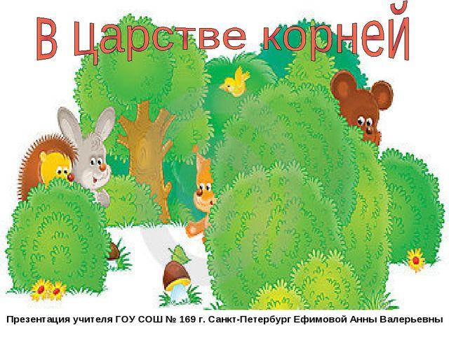 Презентация учителя ГОУ СОШ № 169 г. Санкт-Петербург Ефимовой Анны Валерьевны