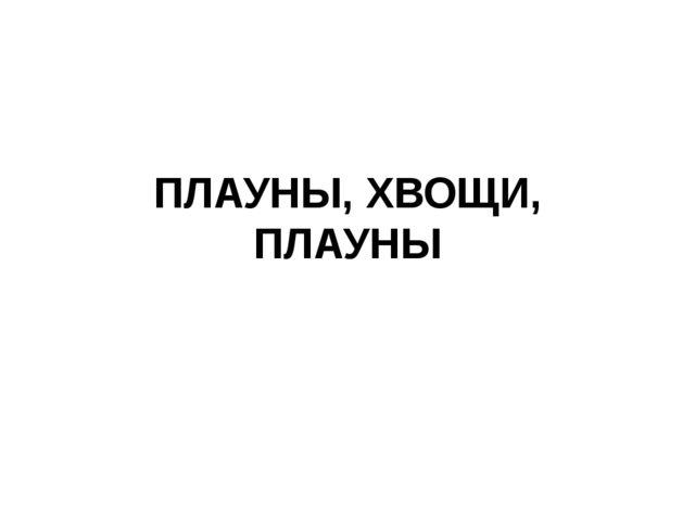 ПЛАУНЫ, ХВОЩИ, ПЛАУНЫ