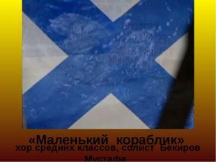 хор средних классов, солист Бекиров Мустафа «Маленький кораблик»