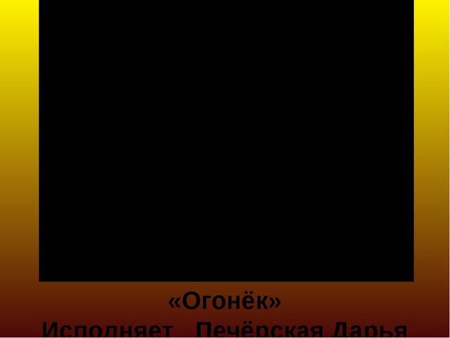 «Огонёк» Исполняет Печёрская Дарья