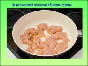 На раскаленной сковороде обжарить курицу.