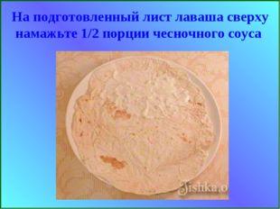 На подготовленный лист лаваша сверху намажьте 1/2 порции чесночного соуса