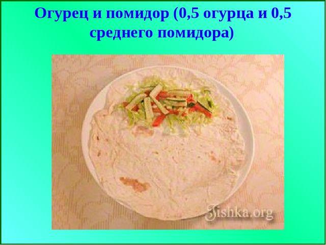 Огурец и помидор (0,5 огурца и 0,5 среднего помидора)