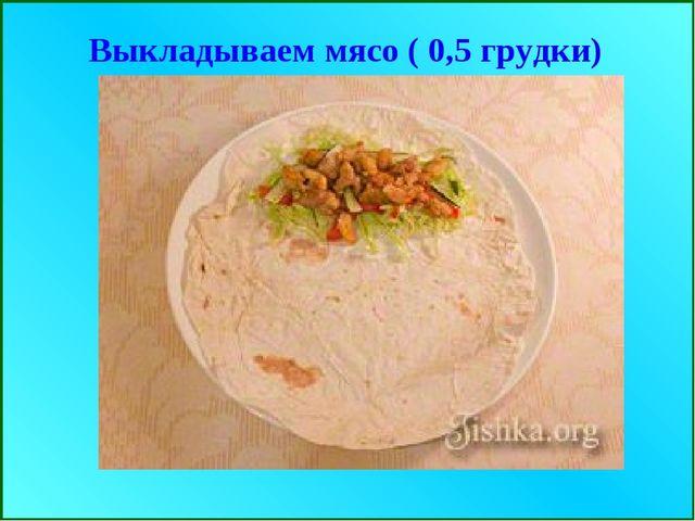 Выкладываем мясо ( 0,5 грудки)