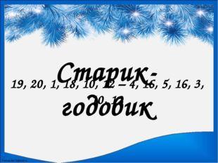 Старик-годовик 19, 20, 1, 18, 10, 12 – 4, 16, 5, 16, 3, 10, 12 FokinaLida.75@