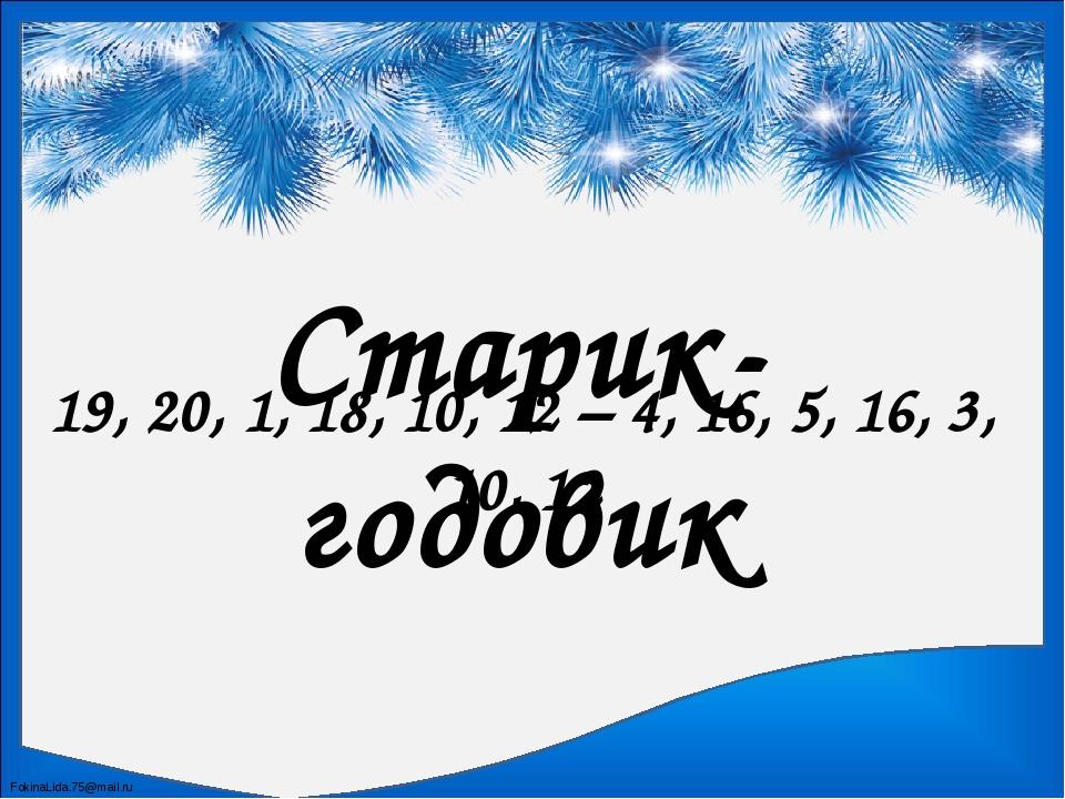 Старик-годовик 19, 20, 1, 18, 10, 12 – 4, 16, 5, 16, 3, 10, 12 FokinaLida.75@...