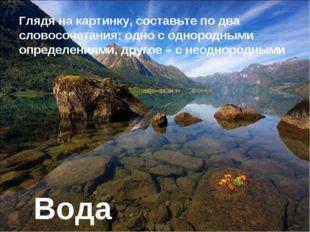 Вода Глядя на картинку, составьте по два словосочетания: одно с однородными о