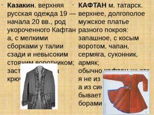 Казакин. верхняя русская одежда 19 — начала 20 вв., род укороченногоКафтана,