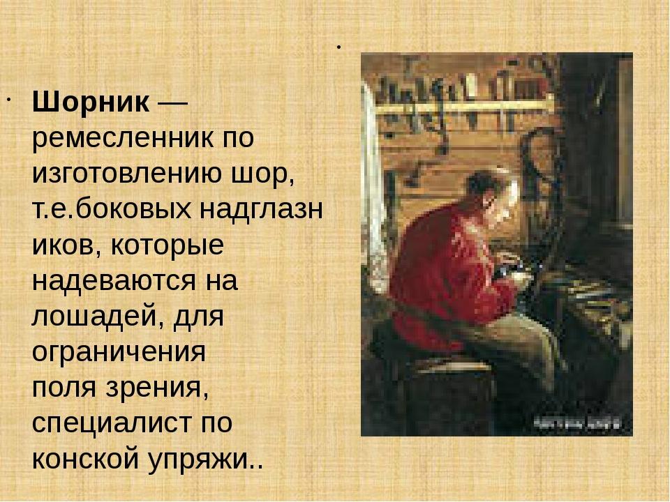 Шорник— ремесленник по изготовлению шор, т.е.боковыхнадглазников, которые н...