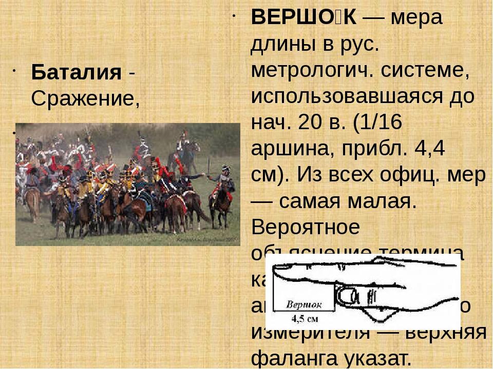Баталия- Сражение, битва. ВЕРШО́К— мера длины в рус. метрологич. системе,...