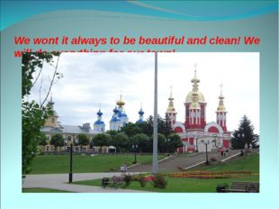We wont it always to be beautiful and clean! We will do everything for our t
