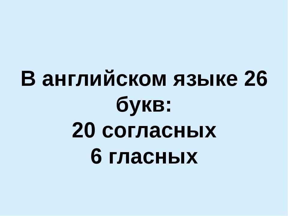В английском языке 26 букв: 20 согласных 6 гласных