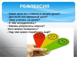 РЕФЛЕКСИЯ - Какие цели мы ставили в начале урока? - Достигли поставленной цел