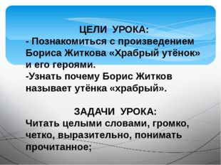 ЦЕЛИ УРОКА: - Познакомиться с произведением Бориса Житкова «Храбрый утёнок» и