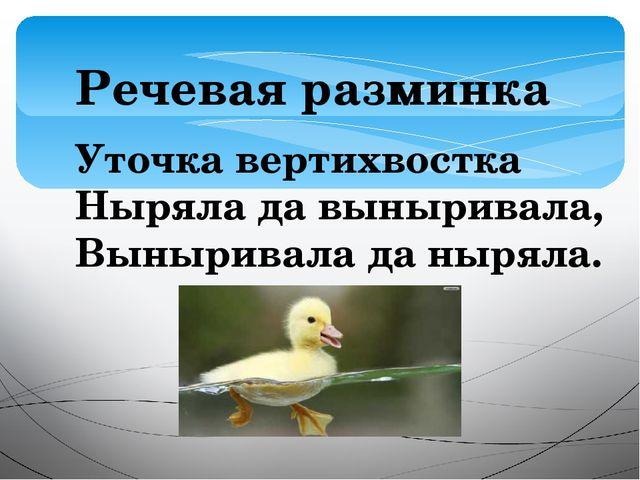 Речевая разминка Уточка вертихвостка Ныряла да выныривала, Выныривала да ныря...