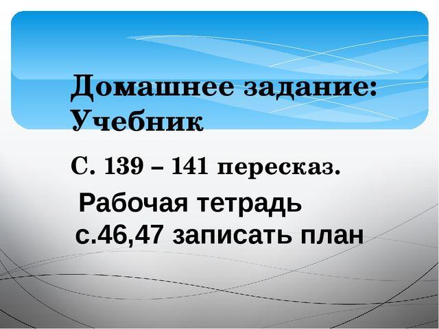 Домашнее задание: Учебник С. 139 – 141 пересказ. Рабочая тетрадь с.46,47 запи...