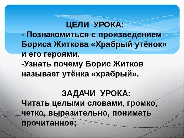 ЦЕЛИ УРОКА: - Познакомиться с произведением Бориса Житкова «Храбрый утёнок» и...