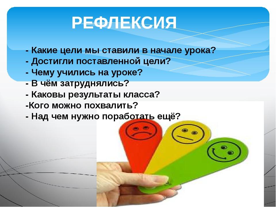 РЕФЛЕКСИЯ - Какие цели мы ставили в начале урока? - Достигли поставленной цел...