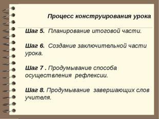 Процесс конструирования урока Шаг 5. Планирование итоговой части. Шаг 6. Соз