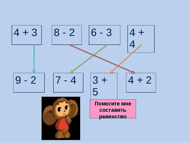 Помогите мне составить равенство 4 + 3 4 + 4 3 + 5 9 - 2 7 - 4 4 + 2 8 - 2 6...