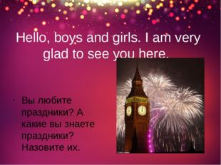 Hello, boys and girls. I am very glad to see you here. Вы любите праздники? А