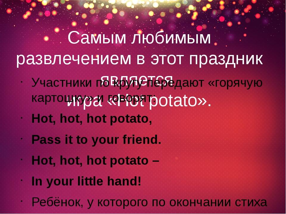 Самым любимым развлечением в этот праздник является игра «Hot potato». Участн...