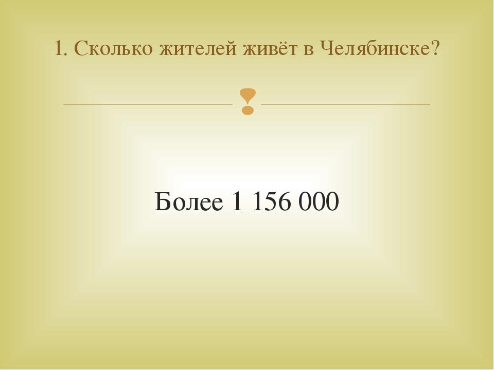 Более 1 156 000 1. Сколько жителей живёт в Челябинске? 