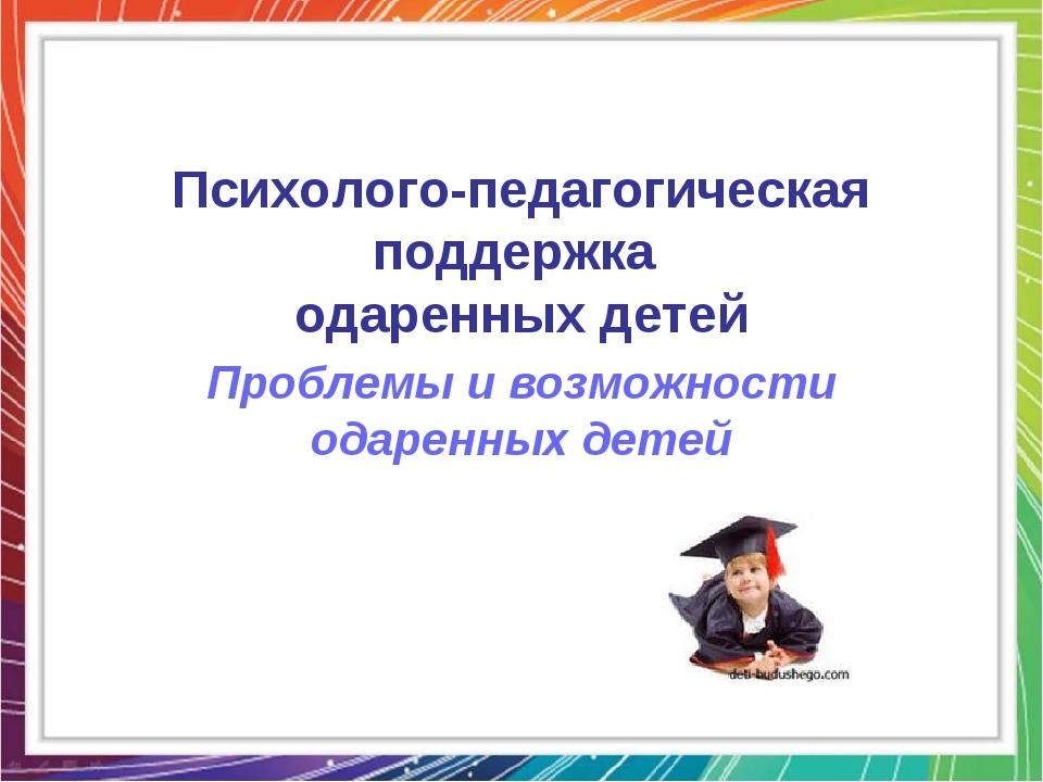 Психолого-педагогическая поддержка одаренных детей Проблемы и возможности ода...