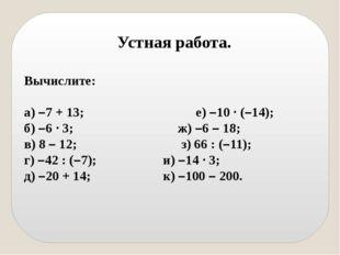 Устная работа. Вычислите: а) –7 + 13; е) –10 · (–14); б) –6 · 3; ж) –6 – 18