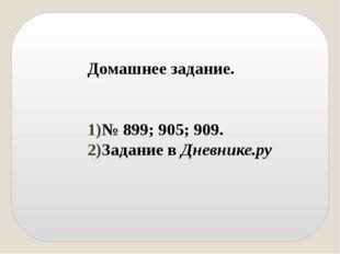 Домашнее задание. № 899; 905; 909. Задание в Дневнике.ру