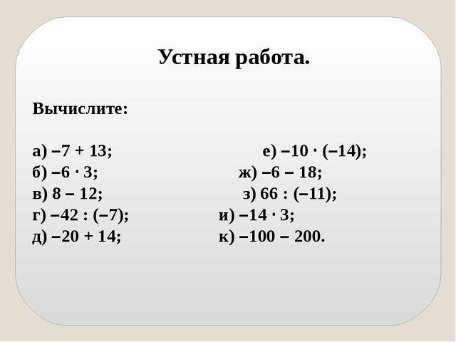 Устная работа. Вычислите: а) –7 + 13; е) –10 · (–14); б) –6 · 3; ж) –6 – 18...
