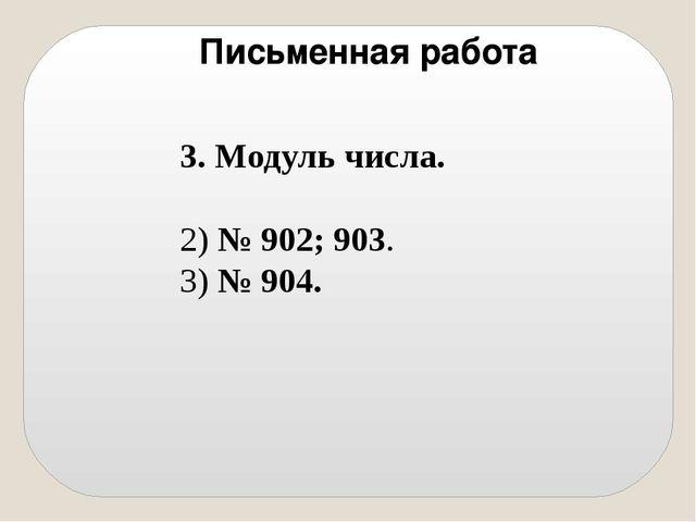 3. Модуль числа. 2) № 902; 903. 3) № 904. Письменная работа
