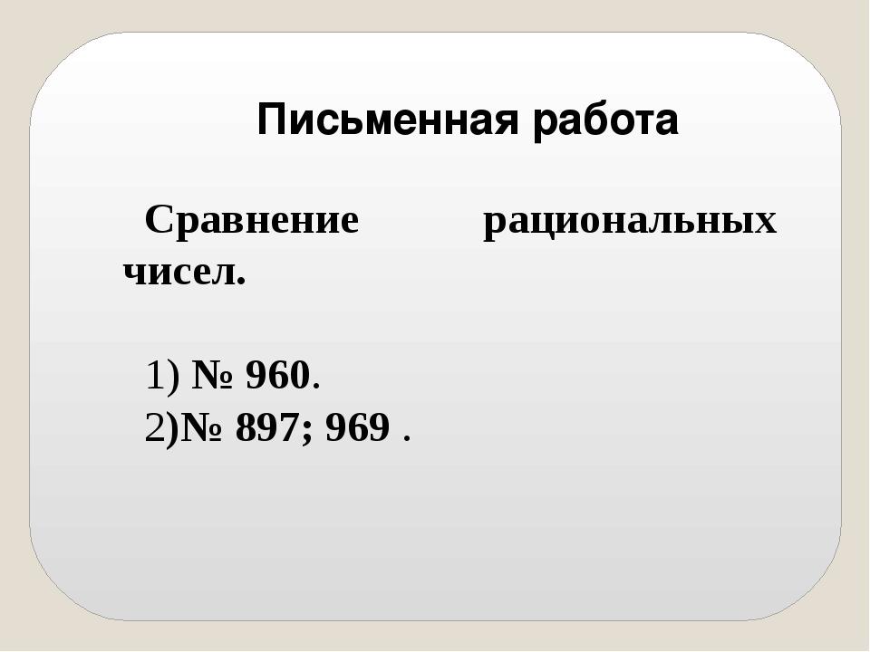 Сравнение рациональных чисел. 1) № 960. 2)№ 897; 969 . Письменная работа