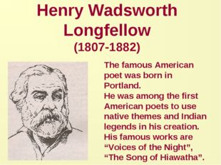 Henry Wadsworth Longfellow (1807-1882) The famous American poet was born in P