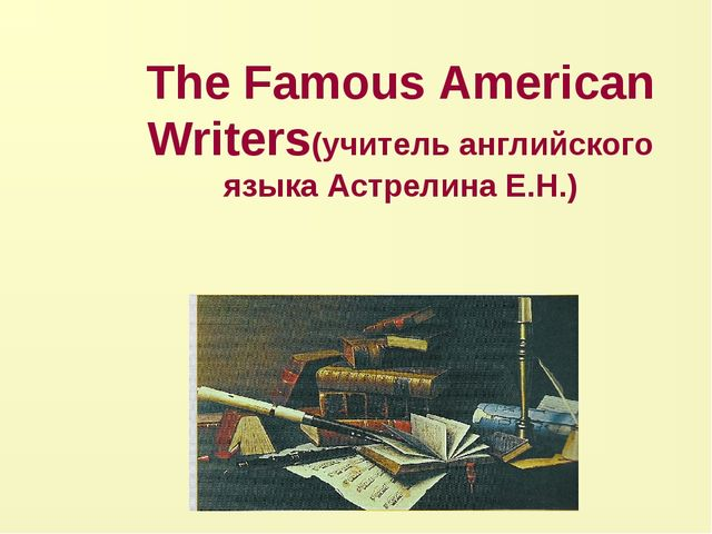 The Famous American Writers(учитель английского языка Астрелина Е.Н.)