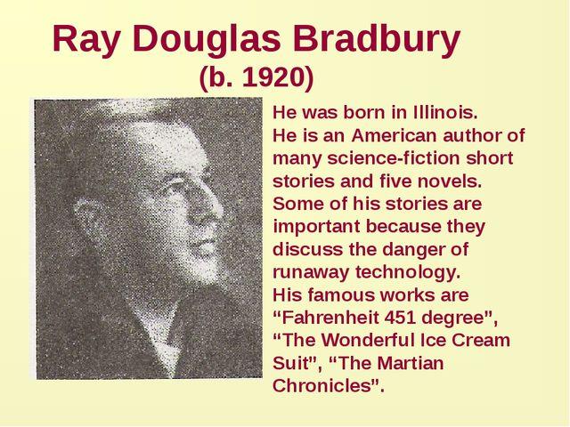 Ray Douglas Bradbury (b. 1920) He was born in Illinois. He is an American aut...