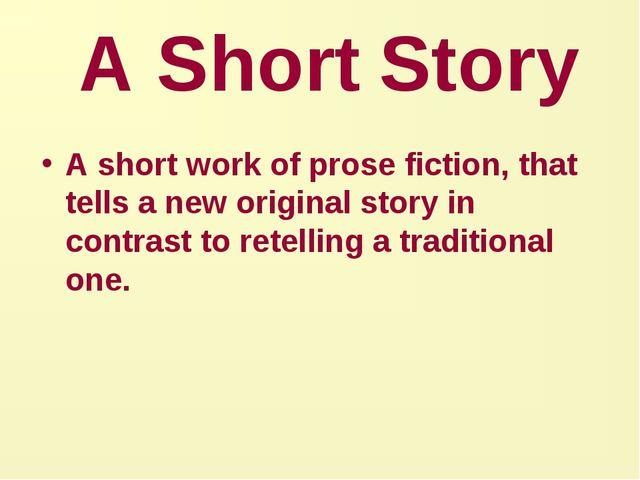 A Short Story A short work of prose fiction, that tells a new original story...