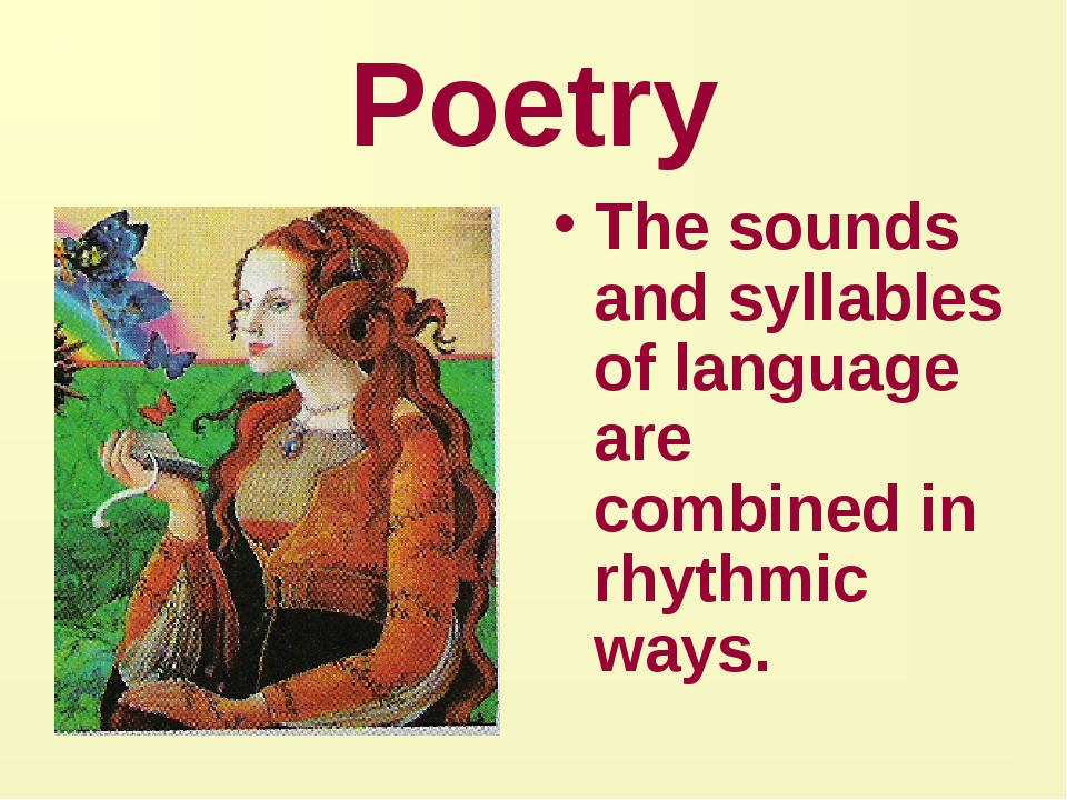 Poetry The sounds and syllables of language are combined in rhythmic ways.