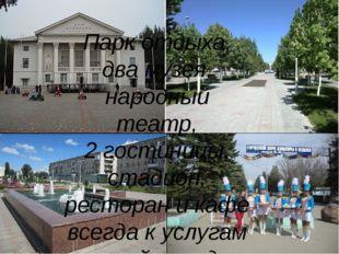 Парк отдыха, два музея, народный театр, 2 гостиницы, стадион, ресторан и каф
