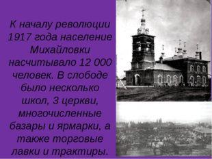 К началу революции 1917 года население Михайловки насчитывало 12 000 человек.