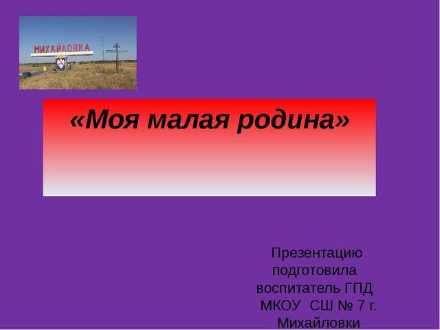 «Моя малая родина» Презентацию подготовила воспитатель ГПД МКОУ СШ № 7 г. Мих...