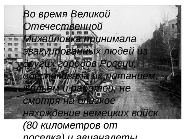 Во время Великой Отечественной Михайловка принимала эвакуированных людей из...