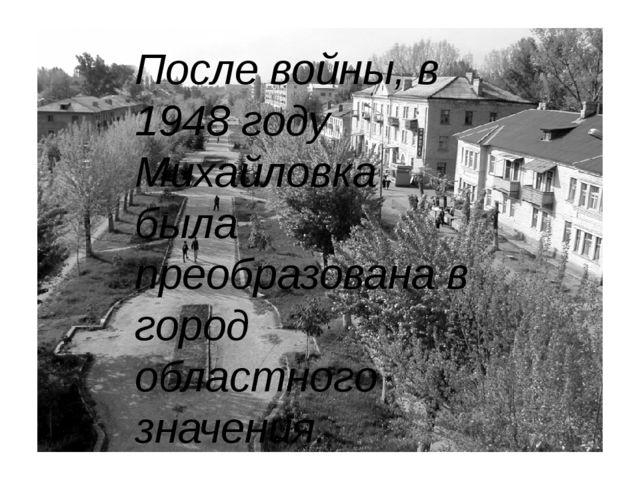 После войны, в 1948 году Михайловка была преобразована в город областного зн...