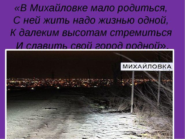 «В Михайловке мало родиться, С ней жить надо жизнью одной, К далеким высота...