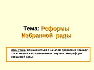 Тема: Реформы Избранной рады Цель урока: познакомиться с началом правления И