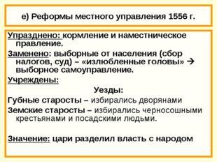 е) Реформы местного управления 1556 г. Упразднено: кормление и наместническое