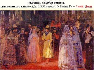 И.Репин. «Выбор невесты для великого князя». (До 1.500 невест). У Ивана IV –
