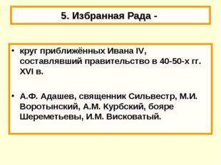 5. Избранная Рада - круг приближённых Ивана IV, составлявший правительство в