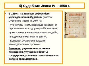 б) Судебник Ивана IV – 1550 г. В 1550 г. на Земском соборе был учреждён новый