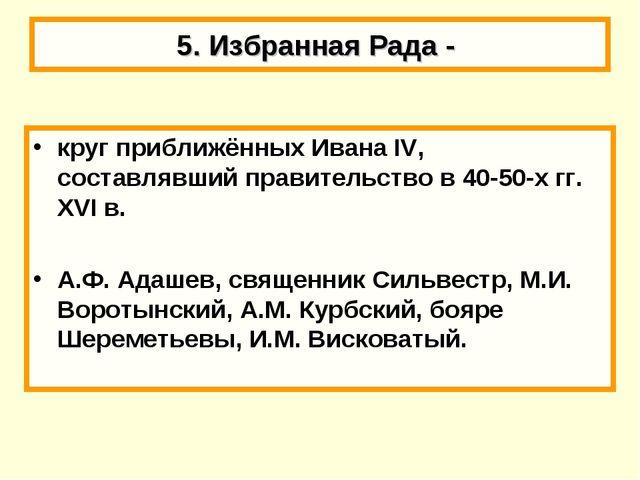 5. Избранная Рада - круг приближённых Ивана IV, составлявший правительство в...